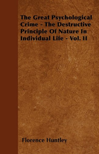 The Great Psychological Crime - The Destructive Principle Of Nature In Individual Life - Vol. II PDF