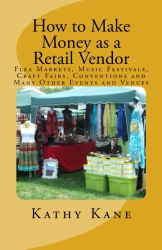 How to Make Money as a Retail Vendor: Flea Markets, Music Festivals, Craft Fairs, Conventions and Many Other Events and Venues pdf