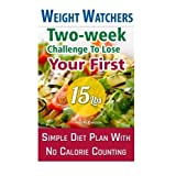 Weight Watchers: Two-week Challenge To Lose Your First 15 Lbs! Simple Diet Plan With No Calorie Counting!: (Weight Watchers, Weight Loss Motivation, ... loss tips, weight watchers for beginners) by Samantha Johnson (2015-05-26)