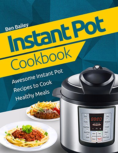 Instant Pot Cookbook: Awesome Instant Pot Recipes to Cook Healthy Meals by Ben Bailey
