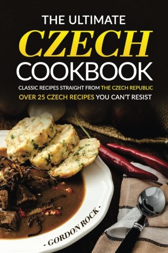 The Ultimate Czech Cookbook - Classic Recipes Straight from The Czech Republic: Over 25 Czech Recipes You Can't Resist