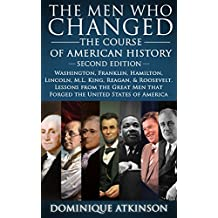 HISTORY: THE MEN WHO CHANGED THE COURSE OF AMERICAN HISTORY - 2nd EDITION: Washington, Franklin, Hamilton, Lincoln, M.L. King, Reagan, & Roosevelt. Lessons from the Great Men that Forged America