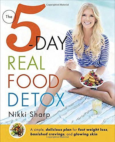 The 5-Day Real Food Detox: A simple, delicious plan for fast weight loss, banished cravings, and glowing skin