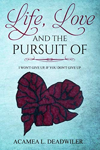 Book: Life, Love and the Pursuit Of - I won't give up, if you don't give up by Acamea Deadwiler