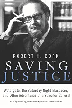 Saving Justice: Watergate, the Saturday Night Massacre, and Other Adventures of a Solicitor General by [Bork, Robert H.]