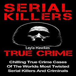 Serial Killers True Crime: Chilling True Crime Cases of the Worlds Most Twisted Serial Killers and Criminals, Book 1
