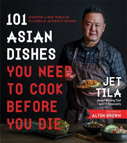 101 Asian Dishes You Need to Cook Before You Die: Discover a New World of Flavors in Authentic Recipes by Jet Tila
