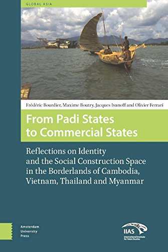 From Padi States to Commercial States: Reflections on Identity and the Social Construction Space in the Borderlands of Cambodia, Vietnam, Thailand and Myanmar (Global Asia) by Amsterdam University Press