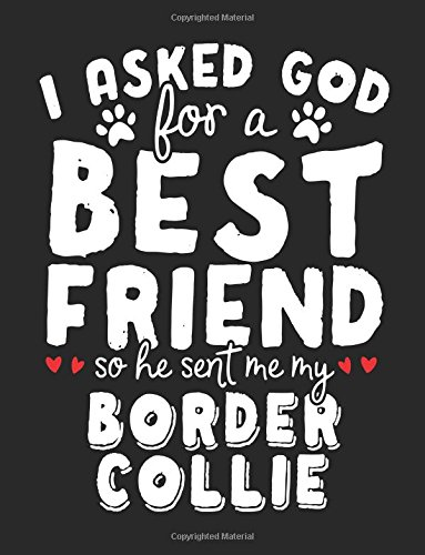 I Asked God For A Best Friend So He Sent Me My Border Collie: Back To School Composition Notebook, 8.5 x 11 Large, 120 Pages College Ruled (College Ruled Diary) Paperback – July 29, 2017 Dartan Creations 1974022714 Blank Books/Journals Non-Classifiable