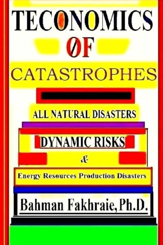 Teconomics Of Catastrophes: All natural Disasters, Dynamic risks &  Energy Resource Production Disasters,