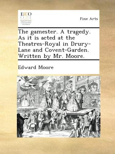 Download The gamester. A tragedy. As it is acted at the Theatres-Royal in Drury-Lane and Covent-Garden. Written by Mr. Moore. ebook