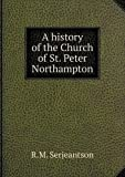 A History of the Church of St. Peter Northampton, R. M. Serjeantson, 5518817053