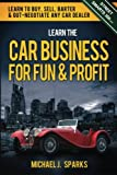 Learn the Car Business for Fun and Profit, Michael Sparks, 1480178624