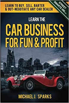learn the car business for fun profit how to buy sell barter out negotiate any car dealer. Black Bedroom Furniture Sets. Home Design Ideas