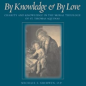 By Knowledge and by Love: Charity and Knowledge in the Moral Theology of St. Thomas Aquinas Audiobook