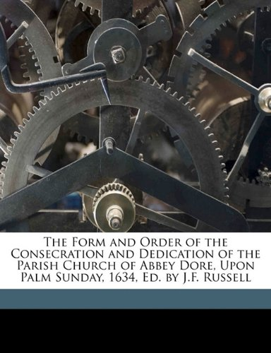 The Form and Order of the Consecration and Dedication of the Parish Church of Abbey Dore, Upon Palm Sunday, 1634, Ed. by J.F. Russell PDF