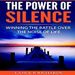 The Power of Silence: Winning the Battle Over the Noise of Life | Lance P. Richards