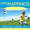 Raising Happiness: 10 Simple Steps for More Joyful Kids and Happier Parents Audiobook by Christine Carter Narrated by Emily Durante