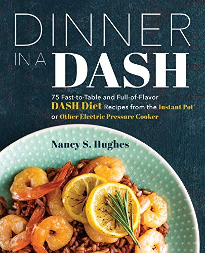 Dinner in a DASH: 75 Fast-to-Table and Full-of-Flavor DASH Diet Recipes from the Instant Pot or Other Electric Pressure Cooker by Nancy S. Hughes