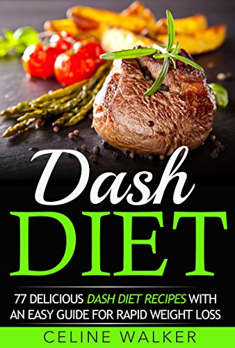 Dash Diet: 77 Delicious Dash Diet Recipes with an Easy Guide for Rapid Weight Loss (Dash Diet, Fat Loss, Low Cholesterol) by Celine Walker
