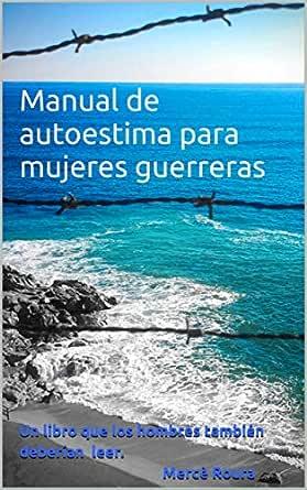 Manual de autoestima para mujeres guerreras: (un libro que los ...