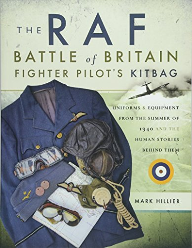 The RAF Battle of Britain Fighter Pilot's Kitbag: Uniforms & Equipment from the Summer of 1940 and the Human Stories Behind Them