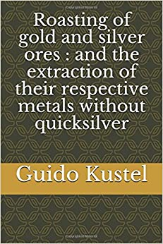 Roasting of gold and silver ores : and the extraction of their respective metals without quicksilver