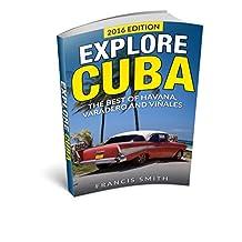 Cuba: Explore Cuba. The best of Havana, Varadero and Viñales. (Cuba Travel Guide, Cuba Night Life, Cuban Cigars, Cuba Embargo, Cuban Cuisine)