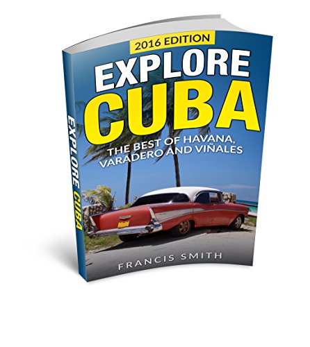 Cuba: Explore Cuba. The best of Havana, Varadero and Viñales. (Cuba Travel Guide, Cuba Night Life, Cuban Cigars, Cuba Embargo, Cuban Cuisine)