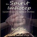 The Spirit of Imhotep: Lucid Dreams & Spiritual Warfare, Book 1 | Maria Isabel Pita
