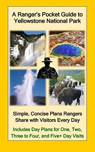 A Ranger's Pocket Guide to Yellowstone National Park: Simple, Concise Plans Rangers Share with Visitors Every Day.  Includes Actual Ranger Day Plans for One, Two, Three to Four, & Five+ Day Visits (Best Day Hikes In Yellowstone)