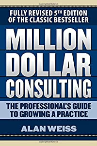 Million Dollar Consulting: The Professional's Guide to Growing a Practice, Fifth Edition by McGraw-Hill Education