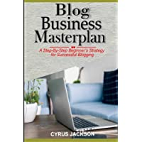 Blog Business MasterPlan: A Step By Step Beginner's Strategy For Successful Blogging