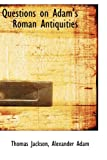 Questions on Adam's Roman Antiquities, Thomas Jackson, 1103435582