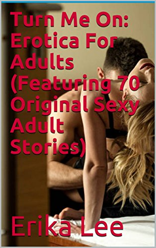 Turn Me On: Erotica For Adults (Featuring 70 Original Sexy Adult - Originals Erika's