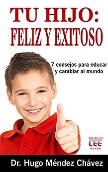 Tu Hijo: Feliz y Exitoso: *7 consejos para educar y cambiar el mundo de [Méndez Chávez, Dr. Hugo]