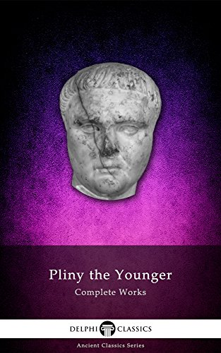 Delphi Complete Works of Pliny the Younger (Illustrated) (Delphi Ancient Classics Book 28)