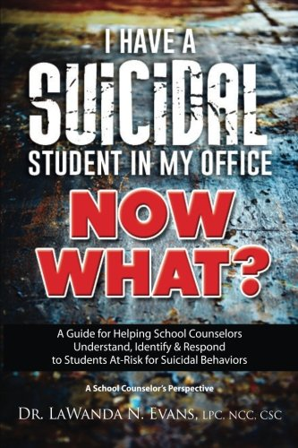 I Have a Suicidal Student in My Office, Now What?: A Guide for Helping School Counselors Understand, Identify, and Respond to Youth at Risk for Suicidal Behaviors: A School Counselor?s Perspective