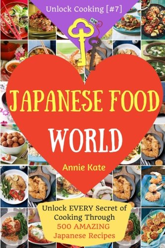Welcome to Japanese Food World: Unlock EVERY Secret of Cooking Through 500 AMAZING Japanese Recipes (Japanese Coobook, Japanese Cuisine, Asian ... (Unlock Cooking, Cookbook [#7]) (Volume 7)