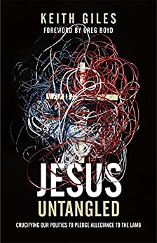 Jesus Untangled: Crucifying Our Politics to Pledge Allegiance to the Lamb by [Giles, Keith]