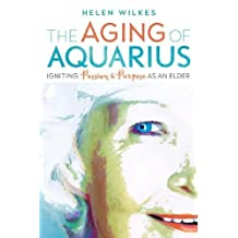 The Aging of Aquarius: Igniting Passion and Purpose as an Elder