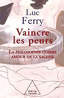 Vaincre les peurs : la philosophie comme amour de la sagesse, Ferry, Luc