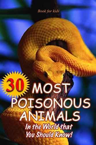 Book for kids: 30 Most Poisonous Animals in the World that You Should Know!: Incredible Facts & Photos to the Some of the Most Venomous Animals on Earth (Deadliest Animals)