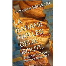 LA BANANE PAR LES DEUX BOUTS: Bananes fruits ou bananes légumes ? (French Edition)