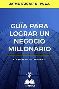 Guía para lograr un negocio millonario: El camino de un triunfador de [Bugarini Puga, Jaime]