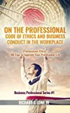 img - for On the Professional Code of Ethics and Business Conduct in the Workplace: Professional Ethics: 100 Tips to Improve Your Professional Life (Business Professional) book / textbook / text book