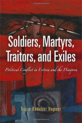 Soldiers, Martyrs, Traitors, and Exiles: Political Conflict in Eritrea and the Diaspora (The Ethnography of Political Vi