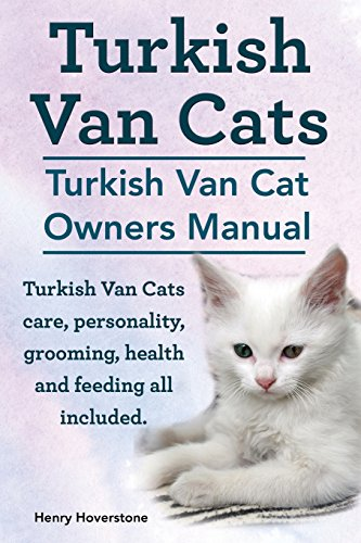 (Turkish Van Cats. Turkish Van Cat Owners Manual. Turkish Van Cats care, personality, grooming, health and feeding all included.)