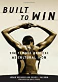 Built to Win : The Female Athlete As Cultural Icon, Heywood, Leslie and Dworkin, Shari L., 0816636230