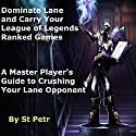 Dominate Lane and Carry Your League of Legends Ranked Games: A Master Player's Guide to Crushing Your Lane Opponent Audiobook by  St Petr Narrated by Michael McHenry